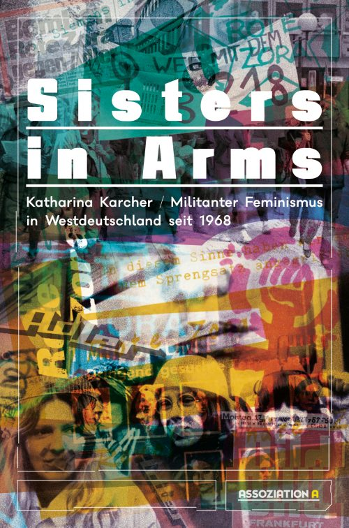 <span style='color: #3c3c3c;'>Katharina Karcher</span> <br><span style='font-style: italic; font-weight: bold;'>Sisters in Arms – Militanter Feminismus in Westdeutschland seit 1968</span>