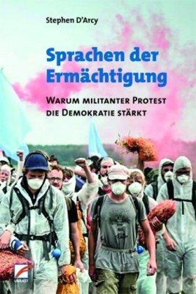 <span style='color: #3c3c3c;'>Stephen D`Arcy</span> <br><span style='font-style: italic; font-weight: bold;'>Sprachen der Ermächtigung. Warum militanter Protest die Demokratie stärkt</span>