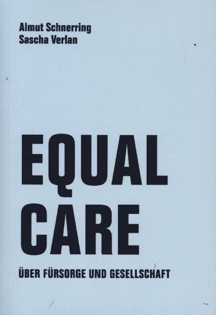 <span style='color: #3c3c3c;'>Almut Schnerring, Sascha Verlan</span> <br><span style='font-style: italic; font-weight: bold;'>Equal Care. Über Fürsorge und Gesellschaft</span>