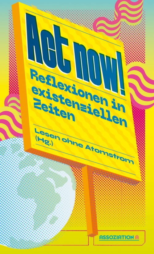 <span style='color: #3c3c3c;'>Lesen ohne Atomstrom (Hg.)</span> <br><span style='font-style: italic; font-weight: bold;'>Act now! Reflexionen in existenziellen Zeiten</span>