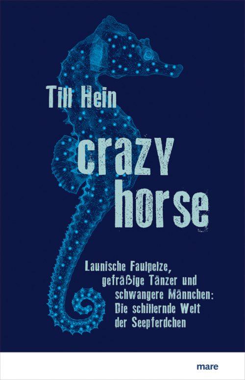 <span style='color: #3c3c3c;'>Till Hein</span> <br><span style='font-style: italic; font-weight: bold;'>Crazy Horse. Launische Faulpelze, gefräßige Tänzer und schwangere Männchen: Die schillernde Welt der Seepferdchen</span>
